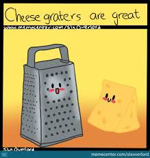 Cheese Grater Meme - cheese graters are great by slxoverlord meme center