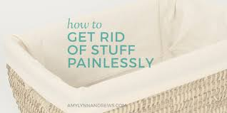 things to get rid of how to get rid of stuff painlessly amy lynn andrews