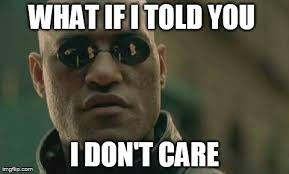 I Don T Care Meme - matrix morpheus meme imgflip