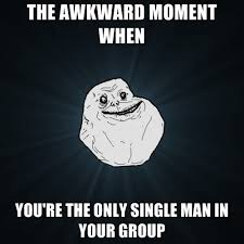 Single Man Meme - the awkward moment when you re the only single man in your group