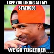 We Go Together Meme - i see you liking all my statuses we go together stevie j meme