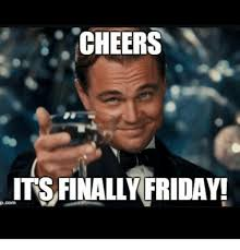 Finally Friday Meme - cheers its finally friday p com meme on sizzle