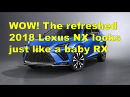 wow the refreshed 2018 lexus nx looks just like a baby rx youtube