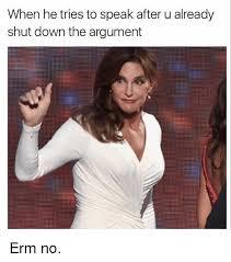 Erm No Meme - when he tries to speak after u already shut down the argument erm no