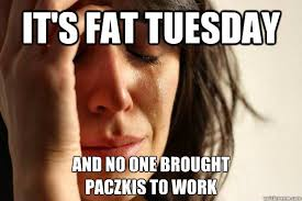 Fat Tuesday Meme - it s fat tuesday and no one brought paczkis to work first world