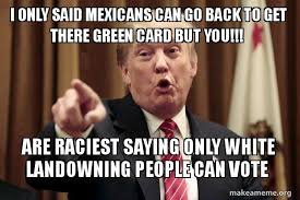 Green Card Meme - i only said mexicans can go back to get there green card but you