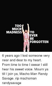 Randy Savage Meme - too much madness to ever be forgotten 6 years ago i lost someone