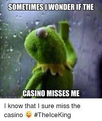 Casino Memes - sometimesiwonderif the casino misses me i know that i sure miss the