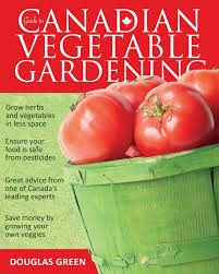 guide to canadian vegetable gardening douglas green