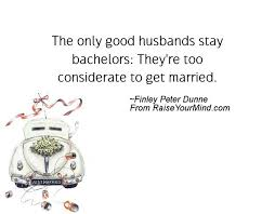 Good Wedding Quotes The Only Good Husbands Stay Bachelors They U0027re Too Considerate To