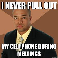 Cell Phone Meme - i never pull out my cell phone during meetings successful black