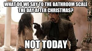 After Christmas Meme - what do we say to the bathroom scale the day after christmas not