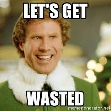 Wasted Meme - let s get wasted buddy the elf meme generator