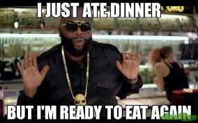 Meme Eat - i just ate dinner but i m ready to eat again meme rick ross