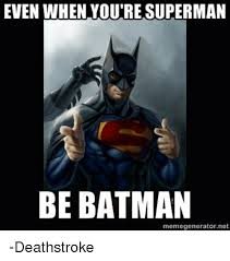 Batman Meme Generator - even when youre superman be batman memegenerator net deathstroke