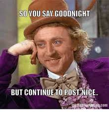 Nice Memes - so you say goodnight but continue to post nice meme com meme on
