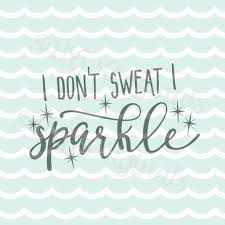 i dont sweat i sparkle i don t sweat i sparkle svg vector file cricut explore