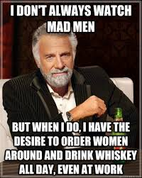 Mad Men Meme - the most interesting man in the world memes quickmeme