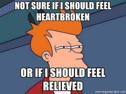 Heartbroken Meme - not sure if i should feel heartbroken or if i should feel relieved