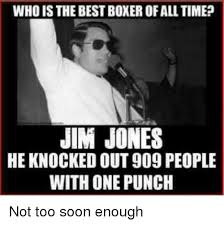 Too Soon Meme - who isthe bestboxerofall time jim jones he knocked out909 people