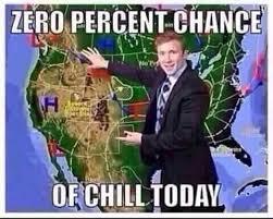 Chill Meme - zero percent chance of chill today memes