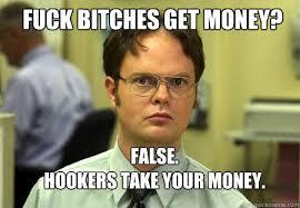 Fuck Bitches Meme - fuck bitches get money false hookers take your money schrute