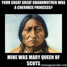 Meme Grandmother - your great great grandmother was a cherokee princess mine was