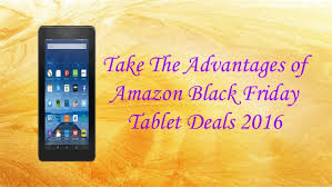 amazon tablet black friday 2016 amazon black friday tablet deals 2016 take the advantages