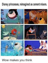 Disney Princess Memes - disney princesses reimagined as cement mixers wow makes you think