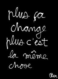 Plus Ca Change Plus Ca Meme Chose - déception change wisdom and thoughts