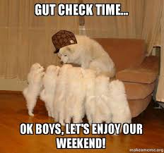 Weekend Dog Meme - gut check time ok boys let s enjoy our weekend scumbag