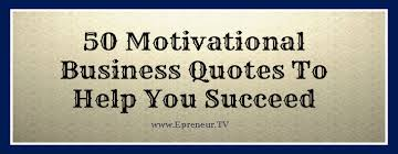 50 motivational business quotes to help you succeed epreneur