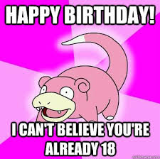 Birthday Memes 18 - happy birthday i can t believe you re already 18 slowpoke quickmeme