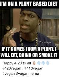 Vegan Meme - i m ona plantbased diet ig 416 vegan if it comes from a planti