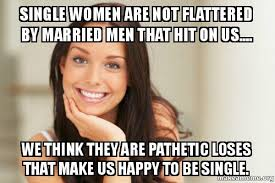 Single Men Meme - single women are not flattered by married men that hit on us