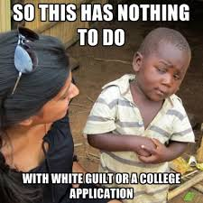 Guilt Meme - so this has nothing to do with white guilt or a college application