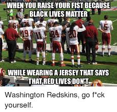 Funny Washington Redskins Memes - when youraise your fistibecause black lives matter that