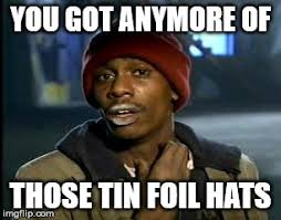 Tin Foil Hat Meme - you got anymore of those tin foil hats