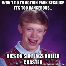 Six Flags Meme - won t go to action park because it s too dangerous dies on six