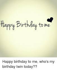Happy Birthday To Me Meme - irthday to me happy birthday to me who s my birthday twin today