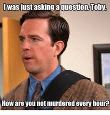 Toby Meme - iwas just asking aquestion toby how are you notmurdered every hour