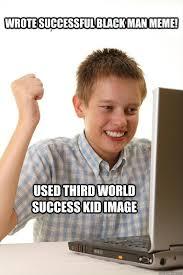 Black Man Memes - wrote successful black man meme used third world success kid image