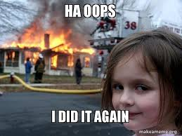 Oops Meme - ha oops i did it again disaster girl make a meme