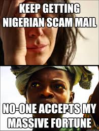 Scam Meme - keep getting nigerian scam mail no one accepts my massive fortune