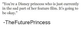 Sad Okay Meme - you re a disney princess who is just currently in the sad part of
