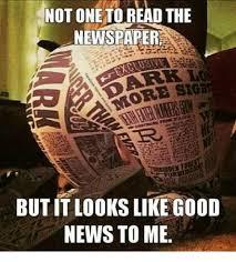 Good News Meme - not one toread the newspaper butit l00ks like good news to me meme