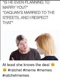 She Ratchet Meme - is he even planning to marry you daquan s married to the streets