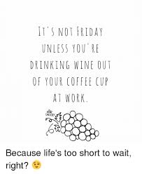 Friday Coffee Meme - it s not friday unless you re drinking wine out of your coffee cup