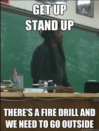 Fire Drill Meme - get up stand up there s a fire drill and we need to go outside