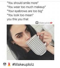 Too Much Makeup Meme - you should smile more you wear too much makeup your eyebrows are